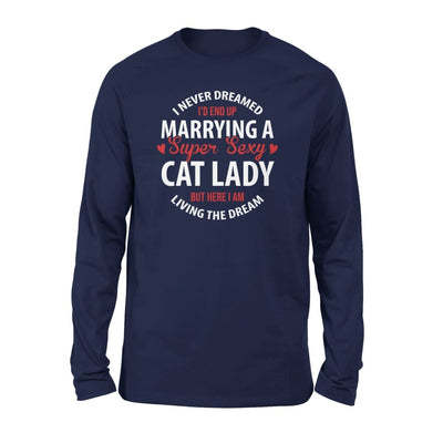 I Never Dreamed Id End Up Marrying A Super Sexy Cat Lady But Here Am Living The Dream - Standard Long Sleeve - S / Navy