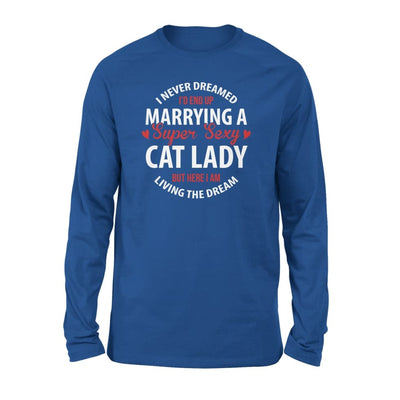 I Never Dreamed Id End Up Marrying A Super Sexy Cat Lady But Here Am Living The Dream - Standard Long Sleeve - S / Royal