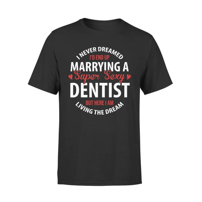 I Never Dreamed Id End Up Marrying A Super Sexy Dentist But Here Am Living The Dream - Premium Tee - XS / Black