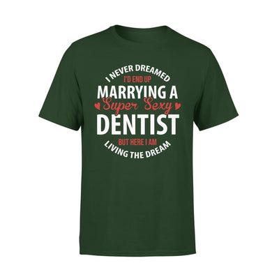 I Never Dreamed Id End Up Marrying A Super Sexy Dentist But Here Am Living The Dream - Premium Tee - XS / Forest