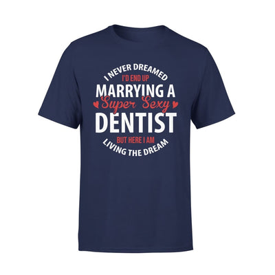 I Never Dreamed Id End Up Marrying A Super Sexy Dentist But Here Am Living The Dream - Premium Tee - XS / Navy
