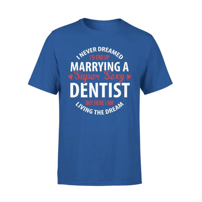 I Never Dreamed Id End Up Marrying A Super Sexy Dentist But Here Am Living The Dream - Premium Tee - XS / Royal