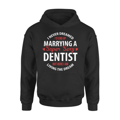 I Never Dreamed Id End Up Marrying A Super Sexy Dentist But Here Am Living The Dream - Standard Hoodie - S / Black