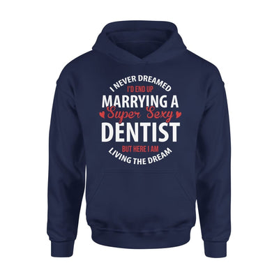 I Never Dreamed Id End Up Marrying A Super Sexy Dentist But Here Am Living The Dream - Standard Hoodie - S / Navy