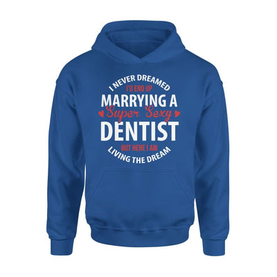 I Never Dreamed Id End Up Marrying A Super Sexy Dentist But Here Am Living The Dream - Standard Hoodie - S / Royal