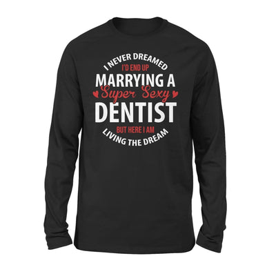 I Never Dreamed Id End Up Marrying A Super Sexy Dentist But Here Am Living The Dream - Standard Long Sleeve - S / Black
