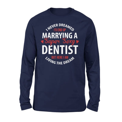 I Never Dreamed Id End Up Marrying A Super Sexy Dentist But Here Am Living The Dream - Standard Long Sleeve - S / Navy