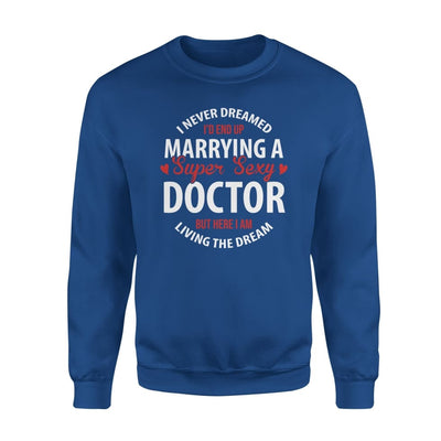 I Never Dreamed Id End Up Marrying A Super Sexy Doctor But Here Am Living The Dream - Standard Fleece Sweatshirt - S / Royal