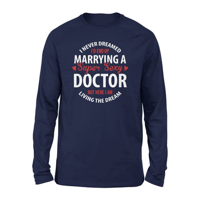 I Never Dreamed Id End Up Marrying A Super Sexy Doctor But Here Am Living The Dream - Standard Long Sleeve - S / Navy