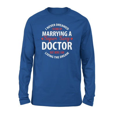 I Never Dreamed Id End Up Marrying A Super Sexy Doctor But Here Am Living The Dream - Standard Long Sleeve - S / Royal