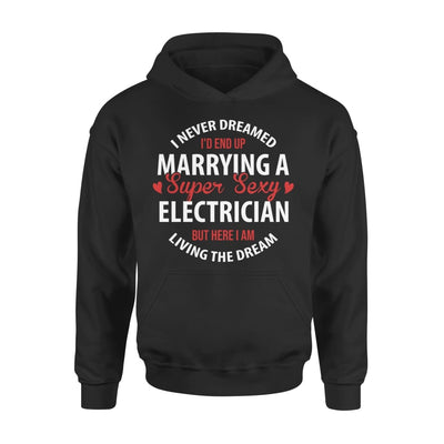 I Never Dreamed Id End Up Marrying A Super Sexy Electrician But Here Am Living The Dream - Standard Hoodie - S / Black
