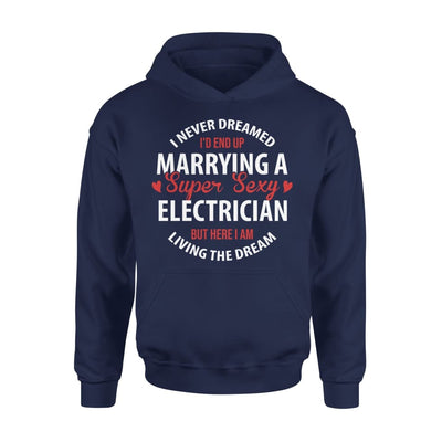I Never Dreamed Id End Up Marrying A Super Sexy Electrician But Here Am Living The Dream - Standard Hoodie - S / Navy