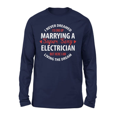 I Never Dreamed Id End Up Marrying A Super Sexy Electrician But Here Am Living The Dream - Standard Long Sleeve - S / Navy
