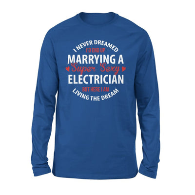 I Never Dreamed Id End Up Marrying A Super Sexy Electrician But Here Am Living The Dream - Standard Long Sleeve - S / Royal
