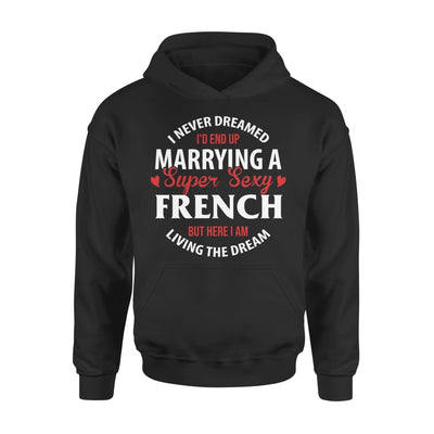 I Never Dreamed Id End Up Marrying A Super Sexy French But Here Am Living The Dream - Standard Hoodie - S / Black