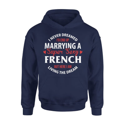 I Never Dreamed Id End Up Marrying A Super Sexy French But Here Am Living The Dream - Standard Hoodie - S / Navy