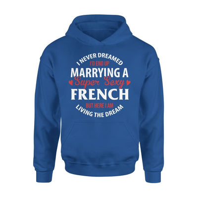 I Never Dreamed Id End Up Marrying A Super Sexy French But Here Am Living The Dream - Standard Hoodie - S / Royal