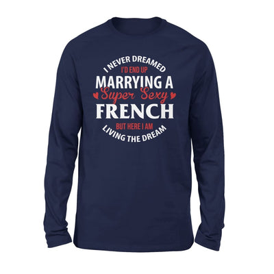 I Never Dreamed Id End Up Marrying A Super Sexy French But Here Am Living The Dream - Standard Long Sleeve - S / Navy