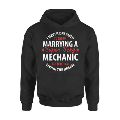 I Never Dreamed Id End Up Marrying A Super Sexy Mechanic But Here Am Living The Dream - Standard Hoodie - S / Black