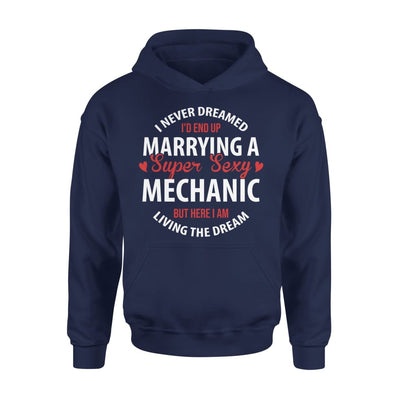 I Never Dreamed Id End Up Marrying A Super Sexy Mechanic But Here Am Living The Dream - Standard Hoodie - S / Navy