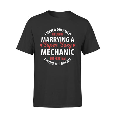 I Never Dreamed Id End Up Marrying A Super Sexy Mechanic But Here Am Living The Dream - Standard Tee - S / Black