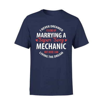 I Never Dreamed Id End Up Marrying A Super Sexy Mechanic But Here Am Living The Dream - Standard Tee - S / Navy