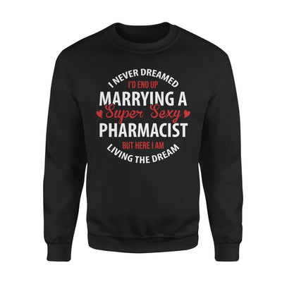 I Never Dreamed Id End Up Marrying A Super Sexy Pharmacist But Here Am Living The Dream - Standard Fleece Sweatshirt - S / Black