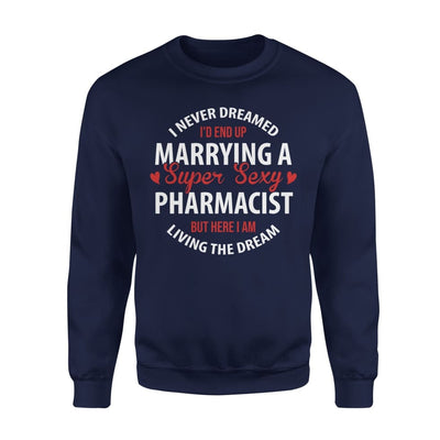 I Never Dreamed Id End Up Marrying A Super Sexy Pharmacist But Here Am Living The Dream - Standard Fleece Sweatshirt - S / Navy