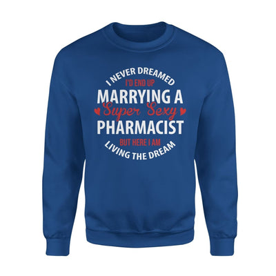 I Never Dreamed Id End Up Marrying A Super Sexy Pharmacist But Here Am Living The Dream - Standard Fleece Sweatshirt - S / Royal