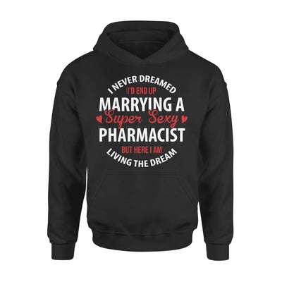 I Never Dreamed Id End Up Marrying A Super Sexy Pharmacist But Here Am Living The Dream - Standard Hoodie - S / Black