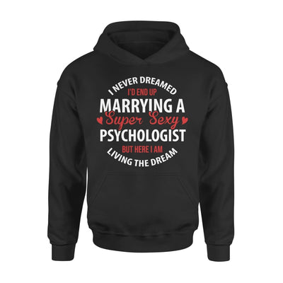 I Never Dreamed Id End Up Marrying A Super Sexy Psychologist But Here Am Living The Dream - Standard Hoodie - S / Black