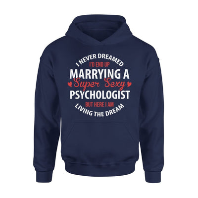 I Never Dreamed Id End Up Marrying A Super Sexy Psychologist But Here Am Living The Dream - Standard Hoodie - S / Navy