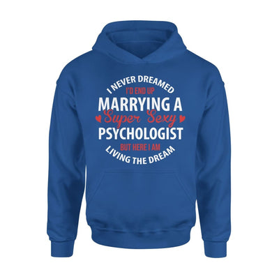 I Never Dreamed Id End Up Marrying A Super Sexy Psychologist But Here Am Living The Dream - Standard Hoodie - S / Royal