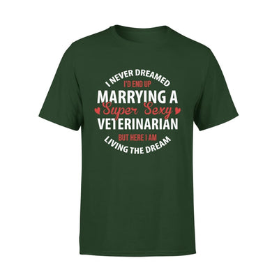 I Never Dreamed Id End Up Marrying A Super Sexy Veterinarian But Here Am Living The Dream - Premium Tee - XS / Forest