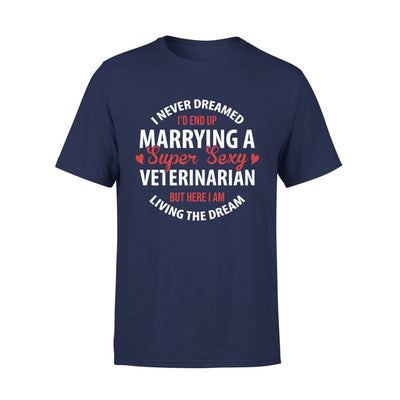I Never Dreamed Id End Up Marrying A Super Sexy Veterinarian But Here Am Living The Dream - Premium Tee - XS / Navy