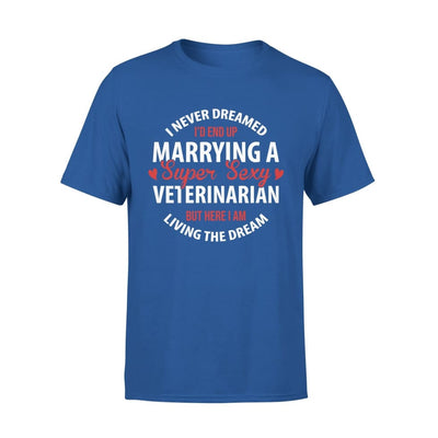 I Never Dreamed Id End Up Marrying A Super Sexy Veterinarian But Here Am Living The Dream - Premium Tee - XS / Royal