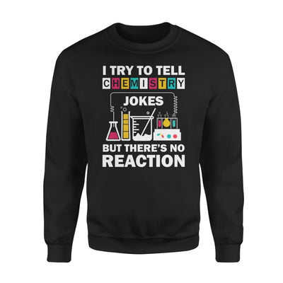 I Try To Tell Chemistry Jokes But Theres No Reaction Funny Nerd Science - Standard Fleece Sweatshirt - S / Black