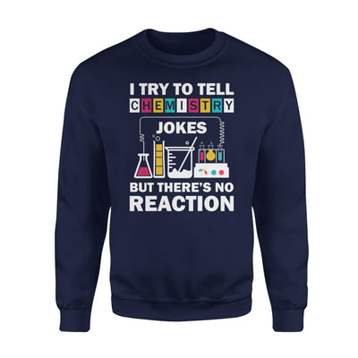 I Try To Tell Chemistry Jokes But Theres No Reaction Funny Nerd Science - Standard Fleece Sweatshirt - S / Navy