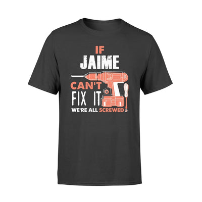 If Jaime Cant Fix It We All Screwed Personalized Custom Novelty Name Gifts - Standard T-shirt - S / Black