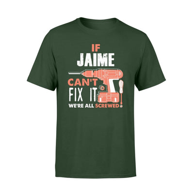 If Jaime Cant Fix It We All Screwed Personalized Custom Novelty Name Gifts - Standard T-shirt - S / Forest