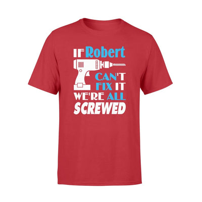 If Robert Cant Fix It We All Screwed Name Gift Ideas - Standard T-shirt - S / Red