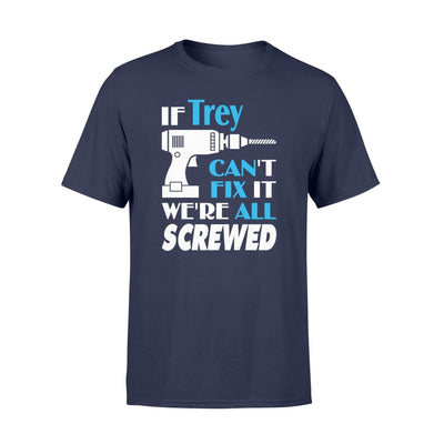 If Trey Cant Fix It We All Screwed Name Gift Ideas - Standard T-shirt - S / Navy