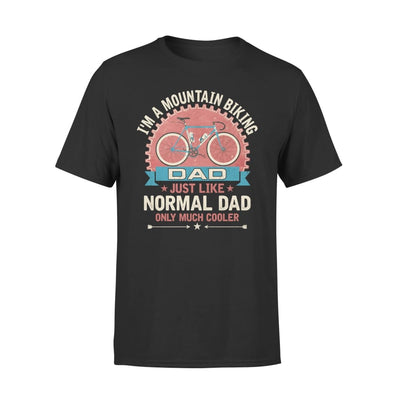 Im A Mountain Biking Dad Just Like Normal Only Much Cooler Gift Fathers Day Cycling Lovers - Standard Tee - S / Black