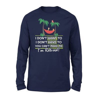 Im Retired Funny RetirementI Dont Want To You Cant Make Me Gift for Grandpa - Standard Long Sleeve - S / Navy