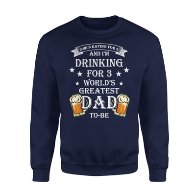 Worlds Greatest Dad To Be Funny Saying She Eating for 2 I Drinking 3 - Standard Fleece Sweatshirt - S / Navy