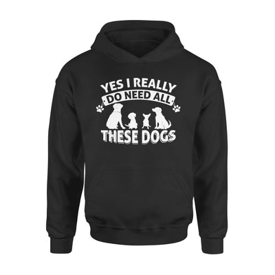 Yes I Really Do Need All These Dogs Best Gift for Dog Lovers - Standard Hoodie - S / Black