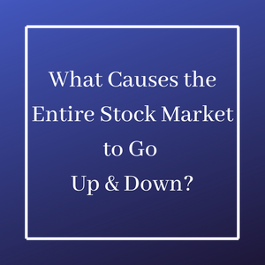 What Causes the Entire Stock Market to Go Up or Down?
