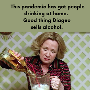 People Are Getting Thru This Pandemic by Drinking at Home. Good Thing Diageo Sells Alcohol. (October 6, 2020)