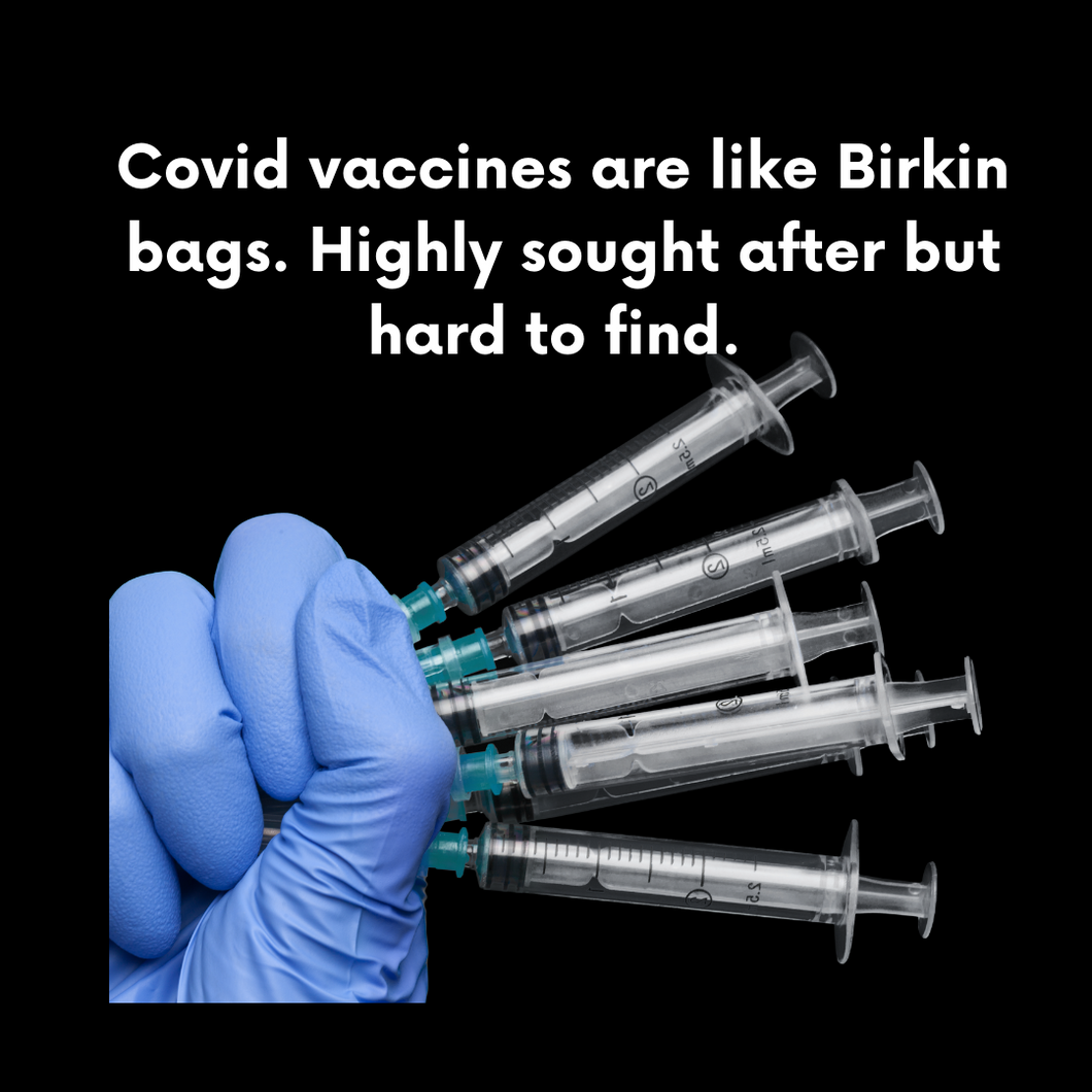 Covid Vaccines are like Birkin Bags. Highly Sought After & Hard to Find