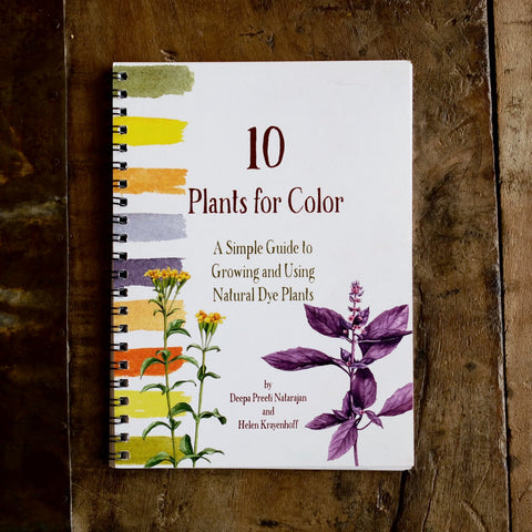 10 Plants for Color: A Simple Guide to Growing and Using Natural Dye Plants by Deepa Preeti Natarajan and Helen Krayenhoff